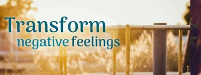 Transform negative feelings